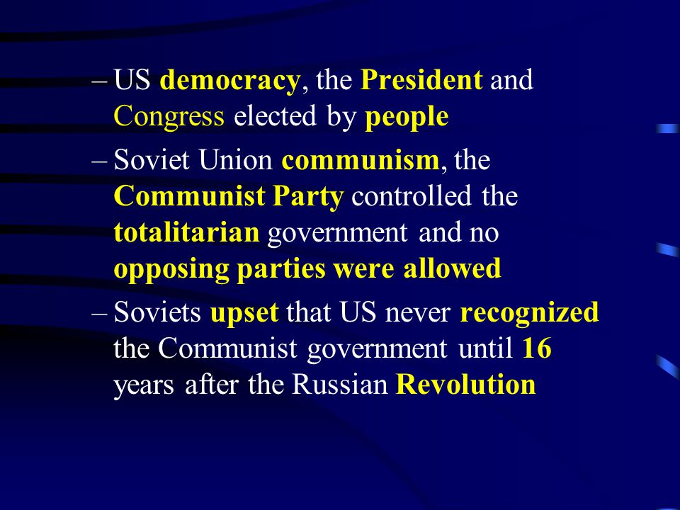 –US democracy, the President and Congress elected by people –Soviet Union communism, the Communist Party controlled the totalitarian government and no