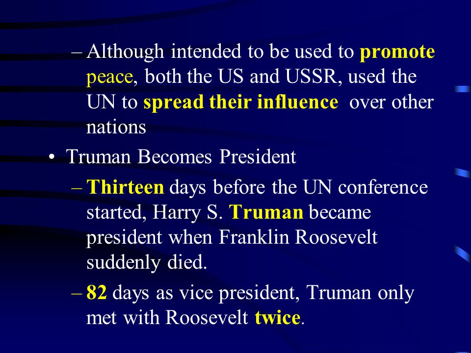 –Although intended to be used to promote peace, both the US and USSR, used the UN to spread their influence over other nations Truman Becomes Presiden