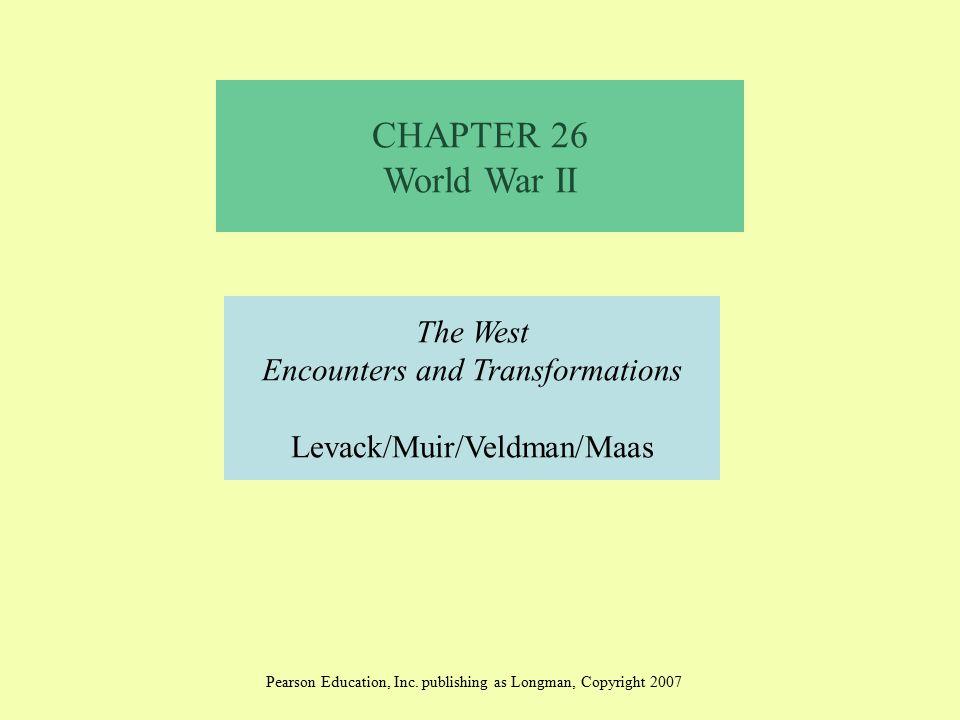 CHAPTER 26 World War II The West Encounters and Transformations Levack/Muir/Veldman/Maas Pearson Education, Inc. publishing as Longman, Copyright 2007