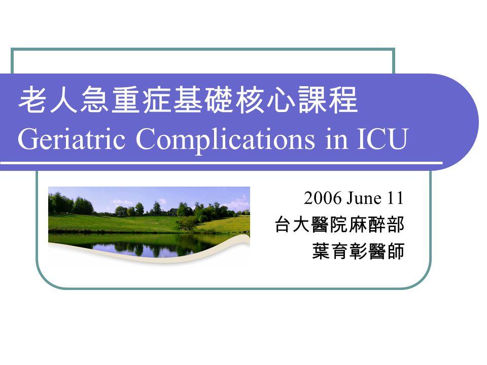 老人急重症基礎核心課程 Geriatric Complications in ICU 2006 June 11 台大醫院麻醉部 葉育彰醫師