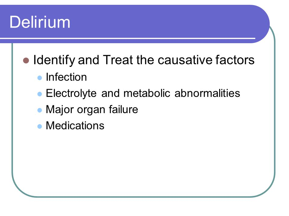 Delirium Identify and Treat the causative factors Infection Electrolyte and metabolic abnormalities Major organ failure Medications