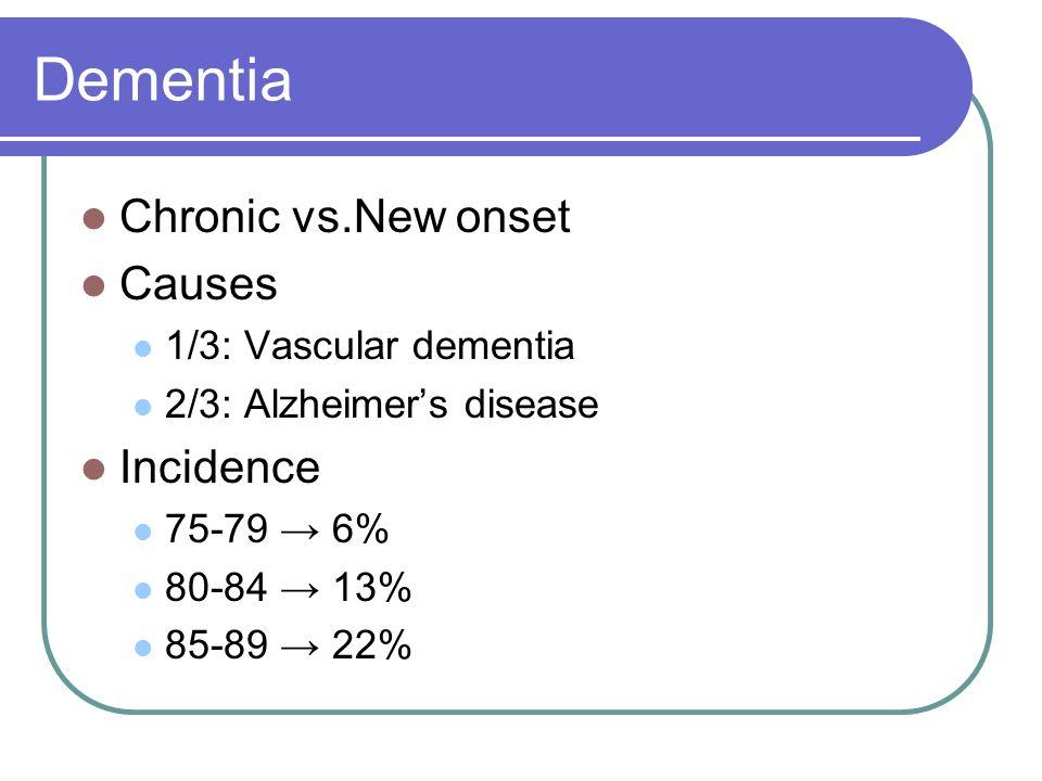 Dementia Chronic vs.New onset Causes 1/3: Vascular dementia 2/3: Alzheimer's disease Incidence 75-79 → 6% 80-84 → 13% 85-89 → 22%