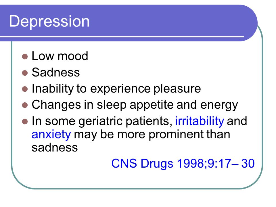 Depression Low mood Sadness Inability to experience pleasure Changes in sleep appetite and energy In some geriatric patients, irritability and anxiety may be more prominent than sadness CNS Drugs 1998;9:17– 30