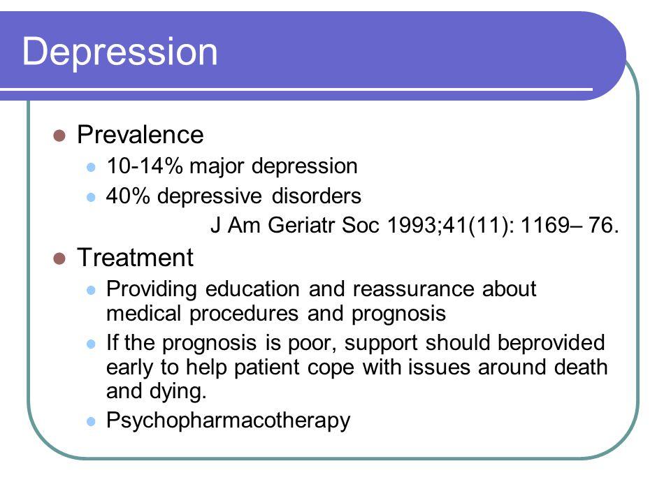 Depression Prevalence 10-14% major depression 40% depressive disorders J Am Geriatr Soc 1993;41(11): 1169– 76. Treatment Providing education and reass