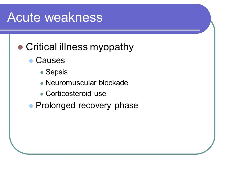 Acute weakness Critical illness myopathy Causes Sepsis Neuromuscular blockade Corticosteroid use Prolonged recovery phase
