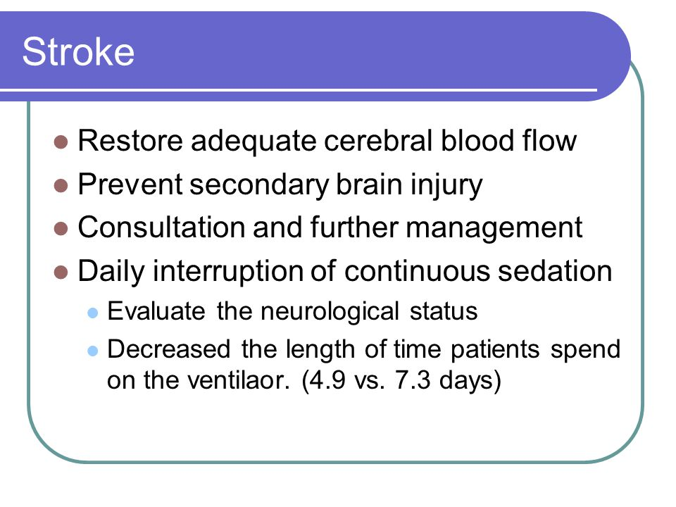 Stroke Restore adequate cerebral blood flow Prevent secondary brain injury Consultation and further management Daily interruption of continuous sedation Evaluate the neurological status Decreased the length of time patients spend on the ventilaor.