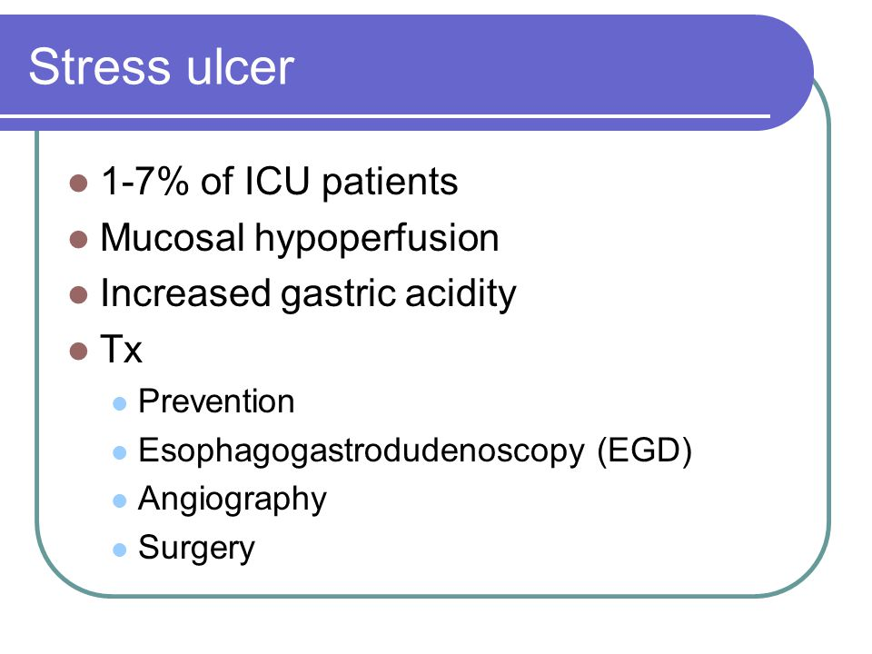 Stress ulcer 1-7% of ICU patients Mucosal hypoperfusion Increased gastric acidity Tx Prevention Esophagogastrodudenoscopy (EGD) Angiography Surgery