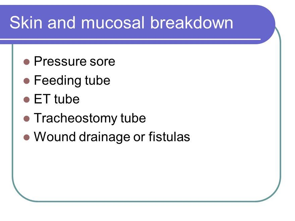 Skin and mucosal breakdown Pressure sore Feeding tube ET tube Tracheostomy tube Wound drainage or fistulas