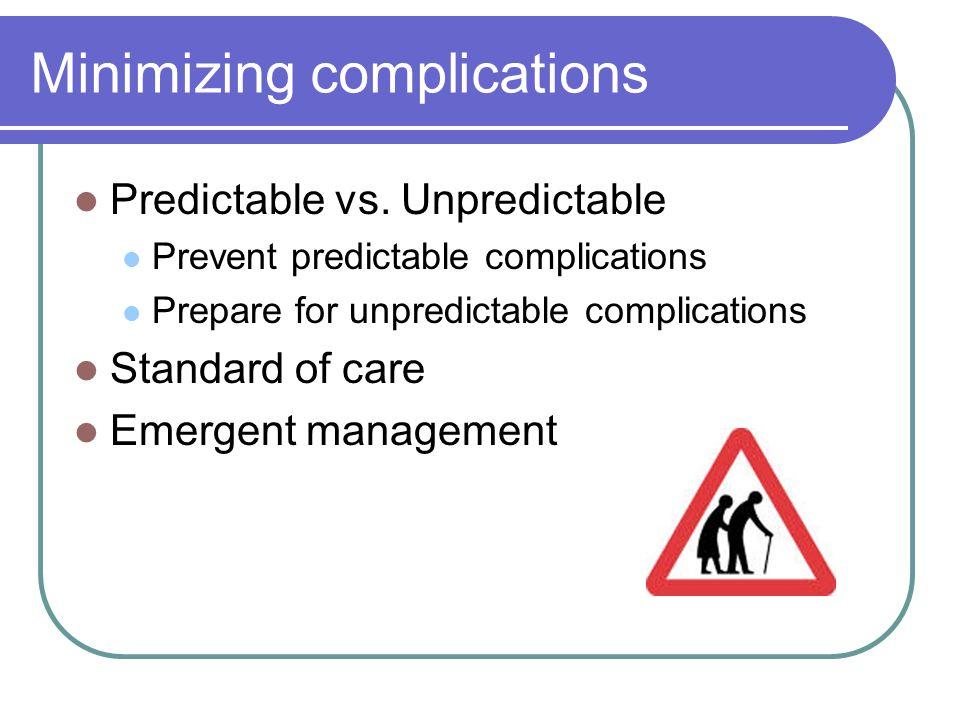 Minimizing complications Predictable vs. Unpredictable Prevent predictable complications Prepare for unpredictable complications Standard of care Emer