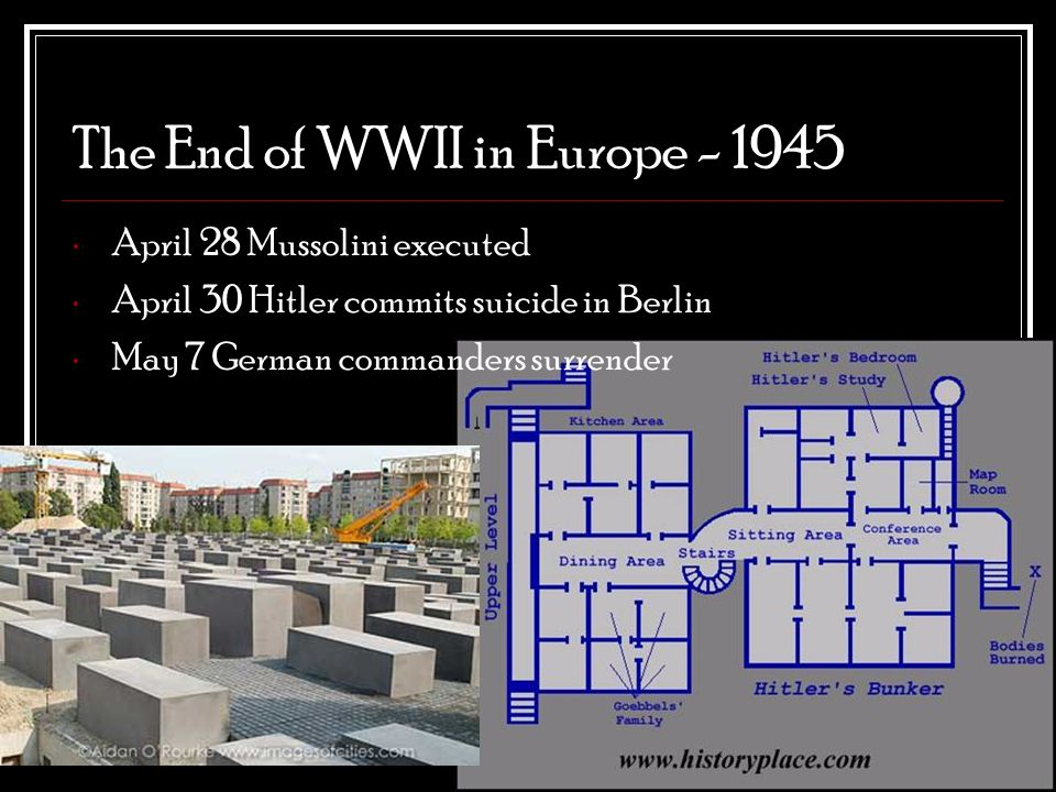 The End of WWII in Europe - 1945 April 28 Mussolini executed April 30 Hitler commits suicide in Berlin May 7 German commanders surrender