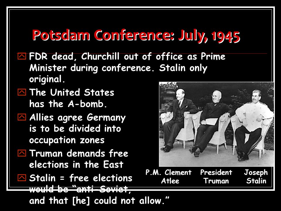 Potsdam Conference: July, 1945 yFDR dead, Churchill out of office as Prime Minister during conference.