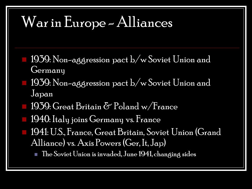 War in Europe - Alliances 1939: Non-aggression pact b/w Soviet Union and Germany 1939: Non-aggression pact b/w Soviet Union and Japan 1939: Great Britain & Poland w/France 1940: Italy joins Germany vs.