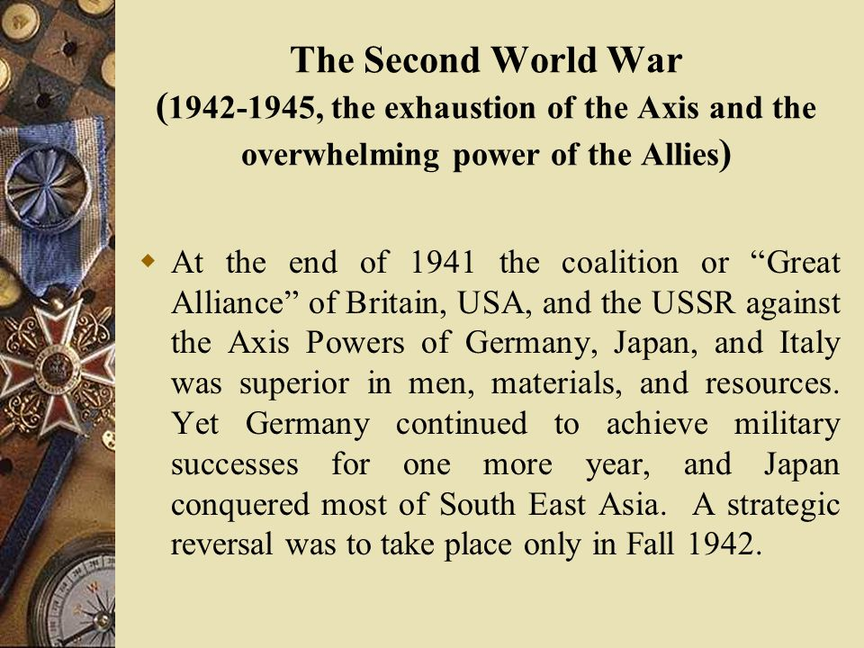 The Second World War ( 1942-1945, the exhaustion of the Axis and the overwhelming power of the Allies )  At the end of 1941 the coalition or Great Alliance of Britain, USA, and the USSR against the Axis Powers of Germany, Japan, and Italy was superior in men, materials, and resources.