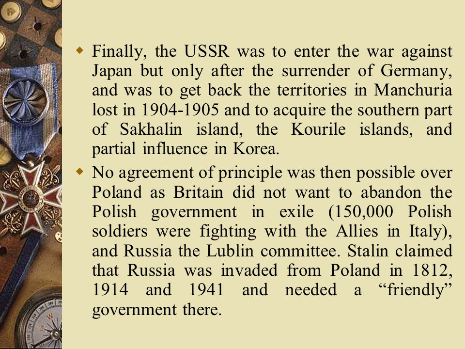  Finally, the USSR was to enter the war against Japan but only after the surrender of Germany, and was to get back the territories in Manchuria lost in 1904-1905 and to acquire the southern part of Sakhalin island, the Kourile islands, and partial influence in Korea.