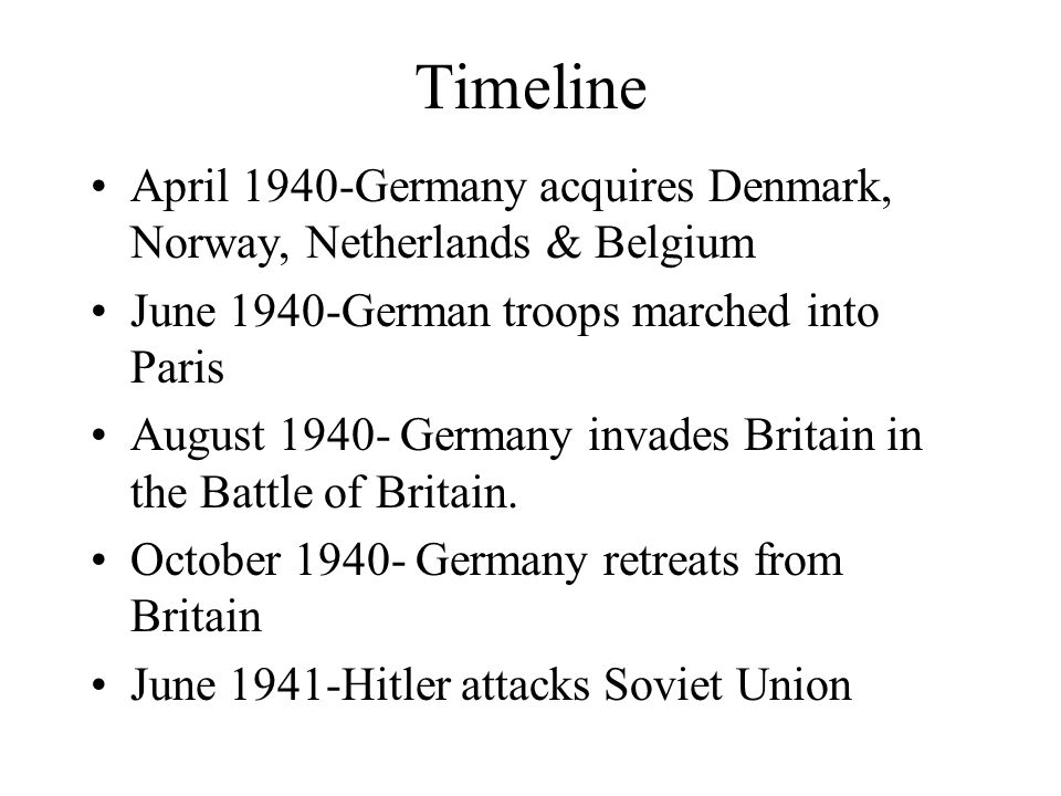 Timeline April 1940-Germany acquires Denmark, Norway, Netherlands & Belgium June 1940-German troops marched into Paris August 1940- Germany invades Britain in the Battle of Britain.