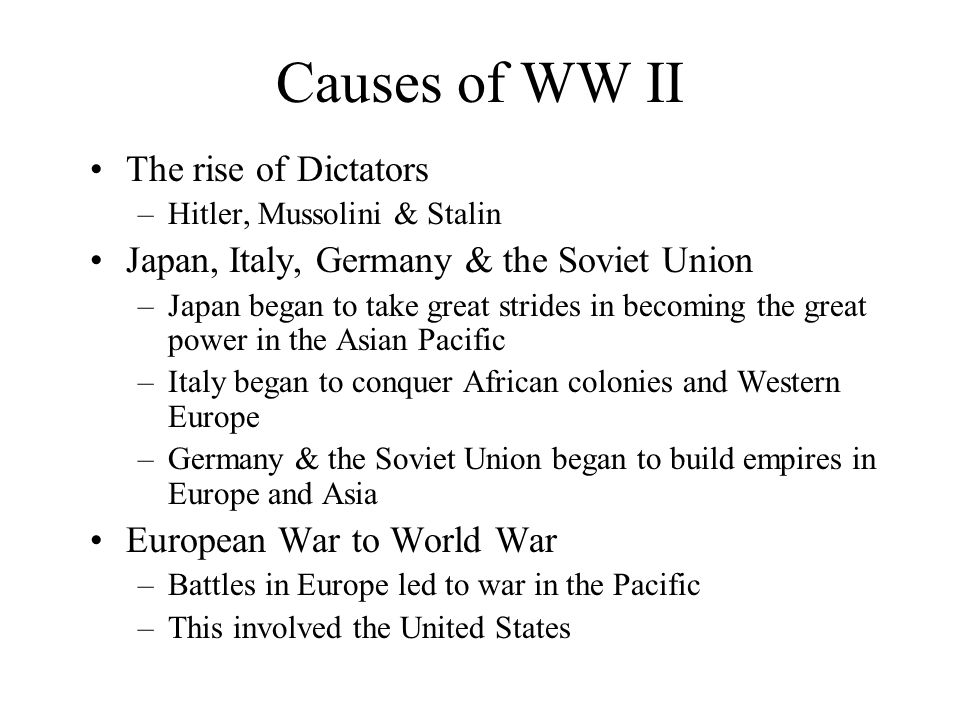 Causes of WW II The rise of Dictators –Hitler, Mussolini & Stalin Japan, Italy, Germany & the Soviet Union –Japan began to take great strides in becoming the great power in the Asian Pacific –Italy began to conquer African colonies and Western Europe –Germany & the Soviet Union began to build empires in Europe and Asia European War to World War –Battles in Europe led to war in the Pacific –This involved the United States
