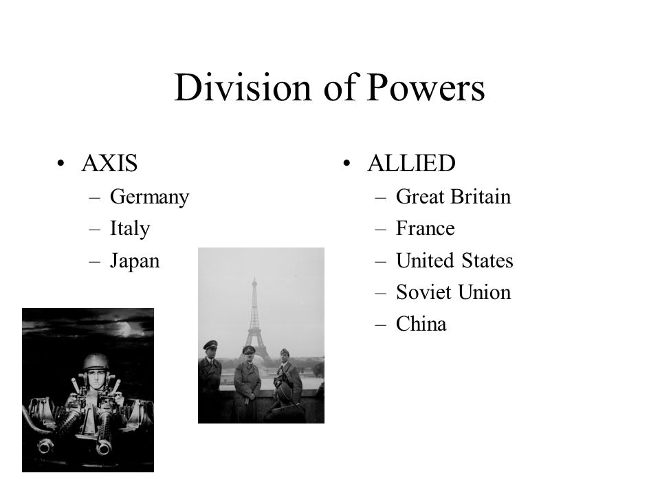 Division of Powers AXIS –Germany –Italy –Japan ALLIED –Great Britain –France –United States –Soviet Union –China