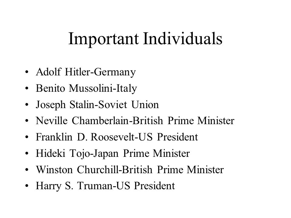 Important Individuals Adolf Hitler-Germany Benito Mussolini-Italy Joseph Stalin-Soviet Union Neville Chamberlain-British Prime Minister Franklin D.