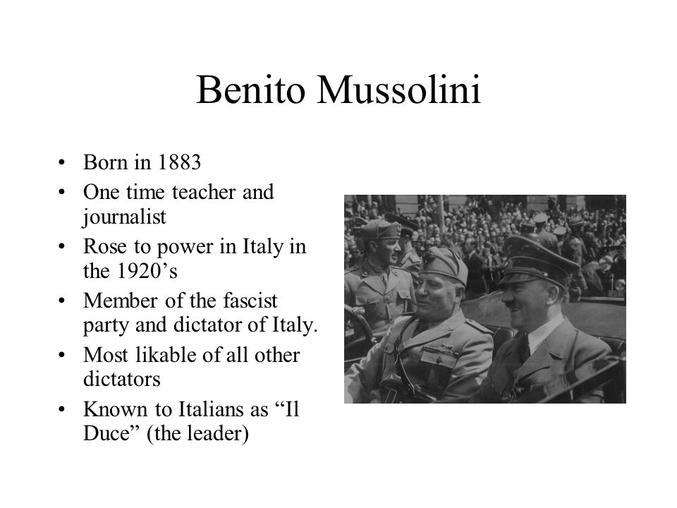 Benito Mussolini Born in 1883 One time teacher and journalist Rose to power in Italy in the 1920's Member of the fascist party and dictator of Italy.