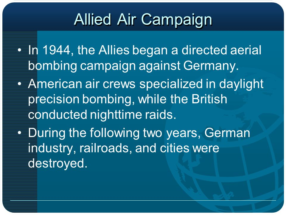 Allied Air Campaign In 1944, the Allies began a directed aerial bombing campaign against Germany. American air crews specialized in daylight precision
