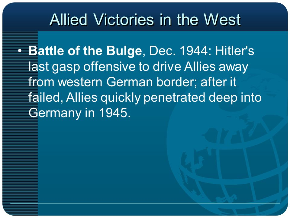 Allied Victories in the West Battle of the Bulge, Dec. 1944: Hitler's last gasp offensive to drive Allies away from western German border; after it fa