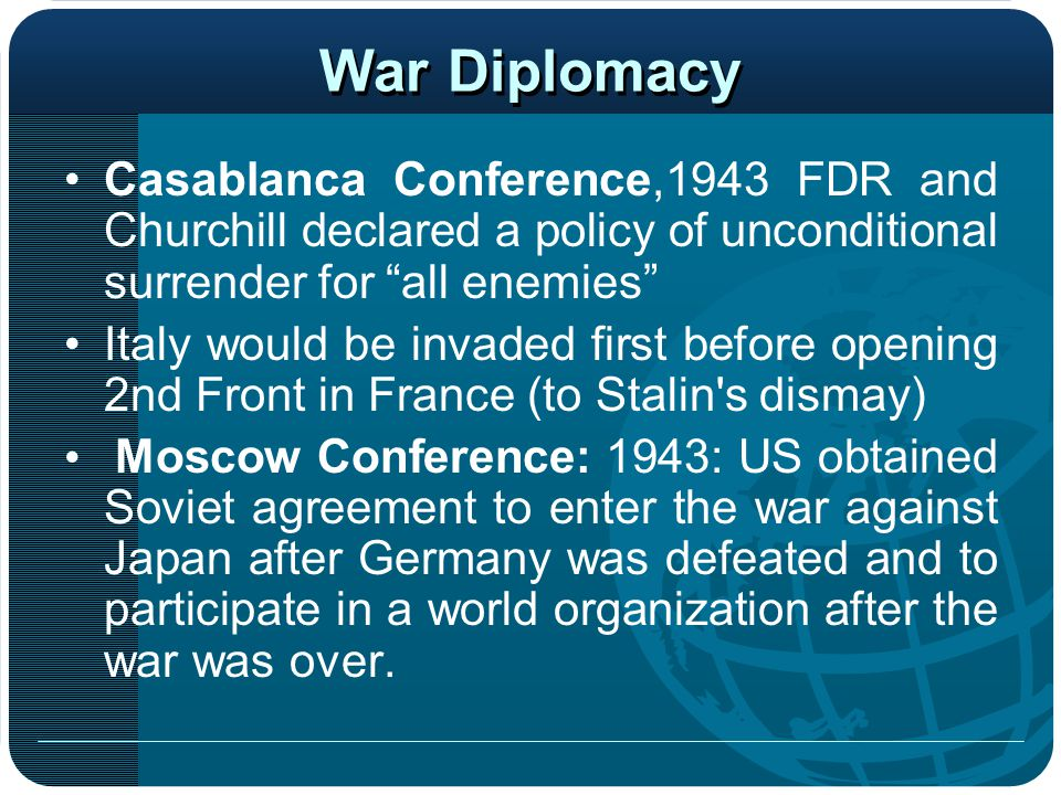 "War Diplomacy Casablanca Conference,1943 FDR and Churchill declared a policy of unconditional surrender for ""all enemies"" Italy would be invaded first"