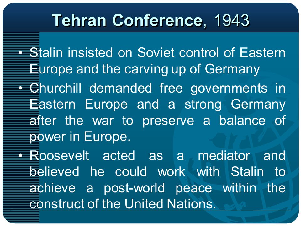 Tehran Conference, 1943 Stalin insisted on Soviet control of Eastern Europe and the carving up of Germany Churchill demanded free governments in Easte
