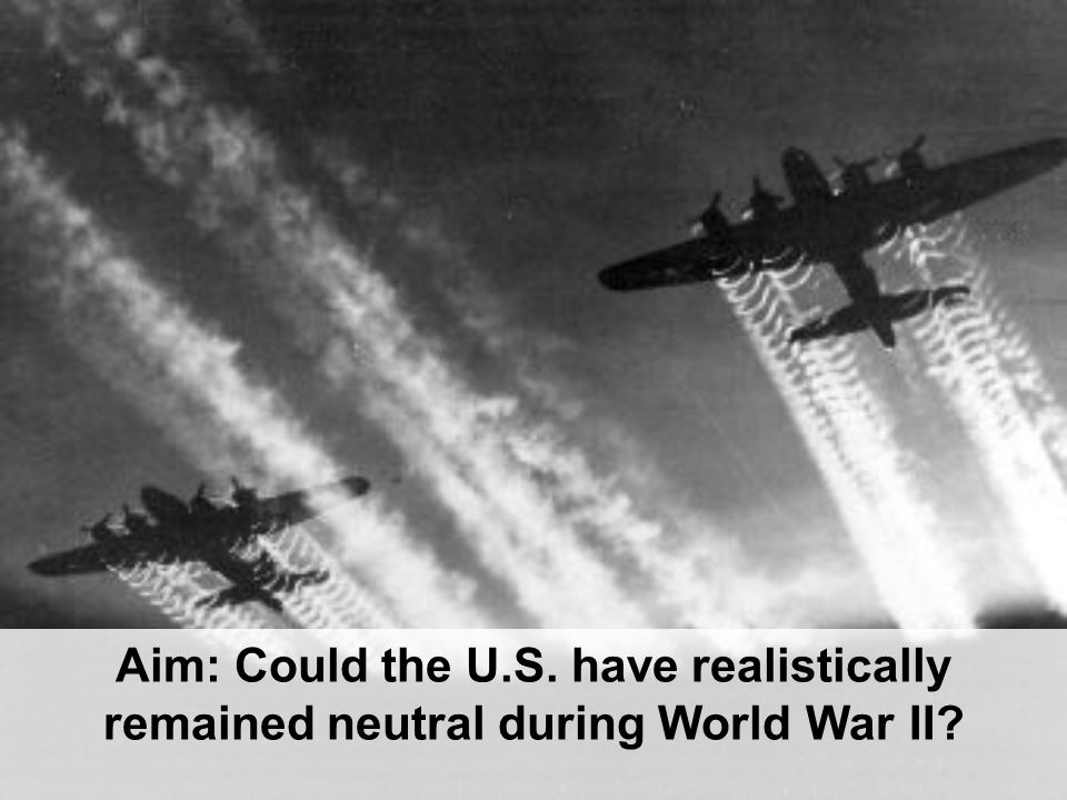 Aim: Could the U.S. have realistically remained neutral during World War II?