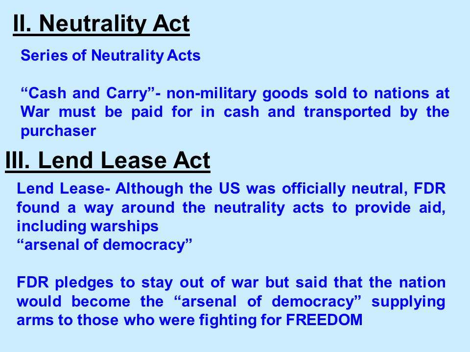 """Series of Neutrality Acts """"Cash and Carry""""- non-military goods sold to nations at War must be paid for in cash and transported by the purchaser III. L"""