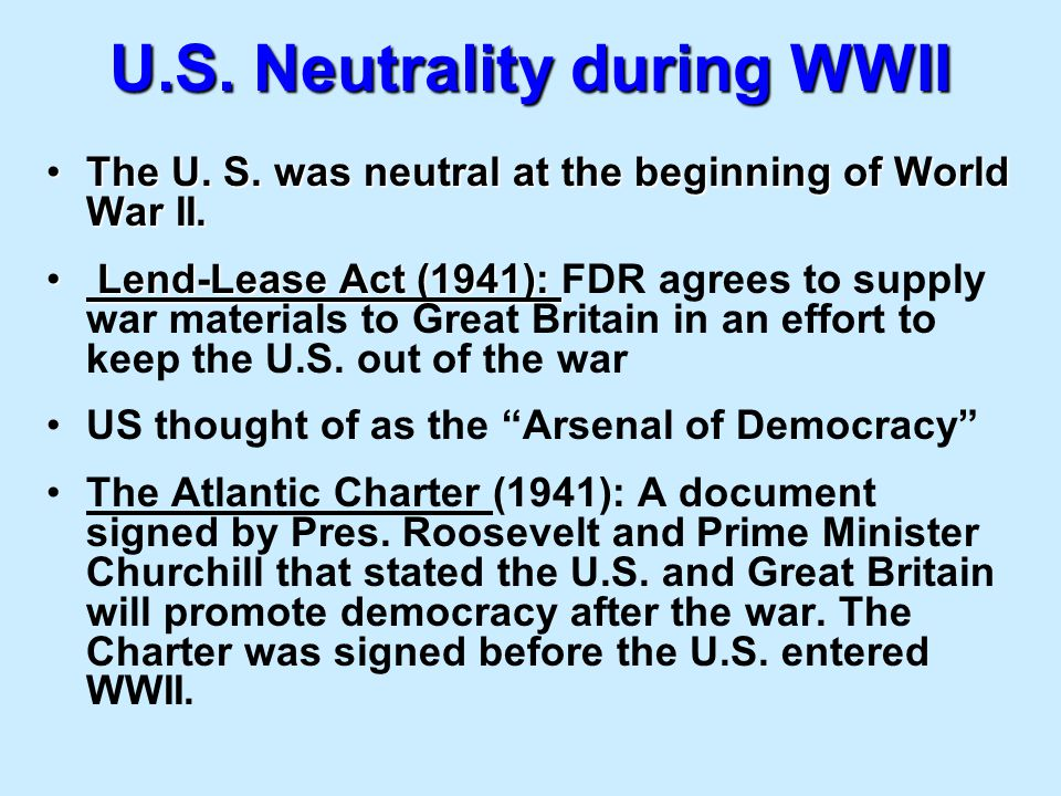 U.S. Neutrality during WWII The U. S. was neutral at the beginning of World War II.The U. S. was neutral at the beginning of World War II. Lend-Lease