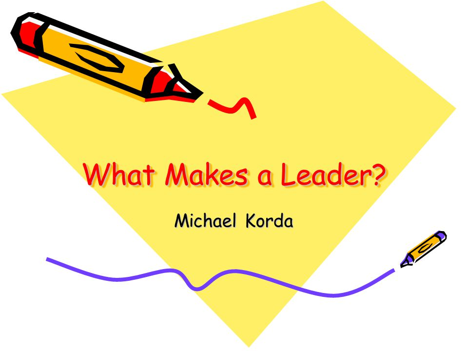 What do you think makes a good leader.A great leader.