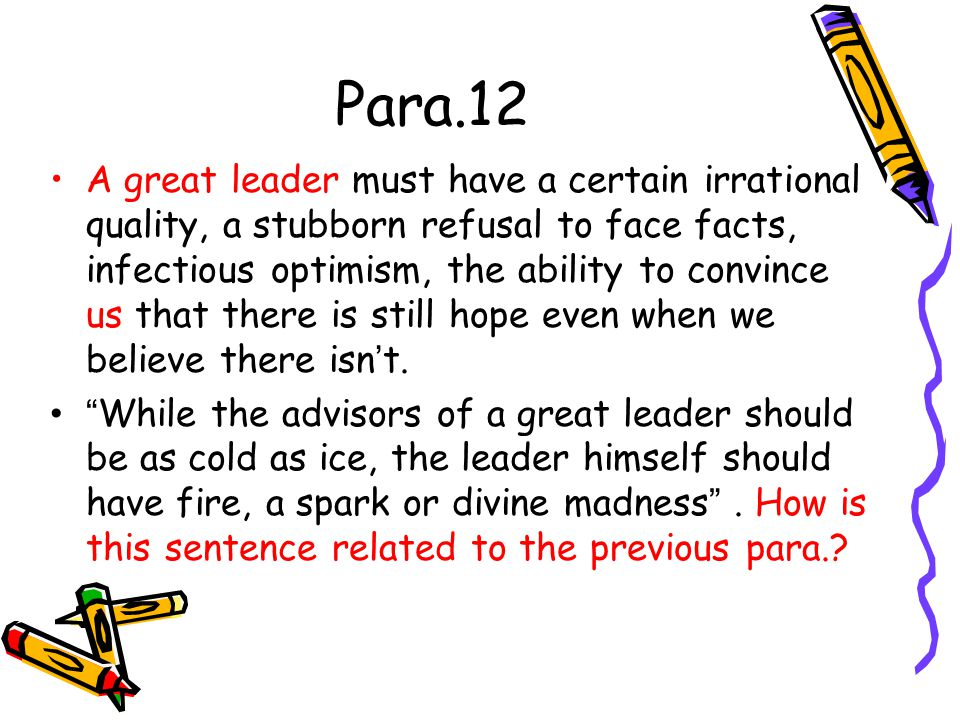 Para.12 A great leader must have a certain irrational quality, a stubborn refusal to face facts, infectious optimism, the ability to convince us that
