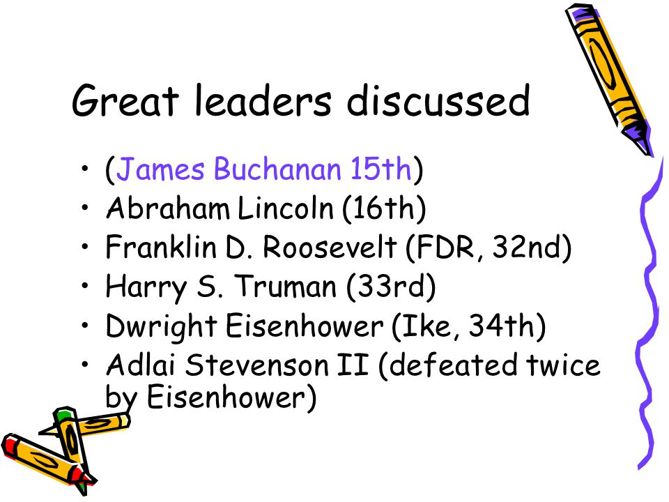 Great leaders discussed (James Buchanan 15th) Abraham Lincoln (16th) Franklin D. Roosevelt (FDR, 32nd) Harry S. Truman (33rd) Dwright Eisenhower (Ike,