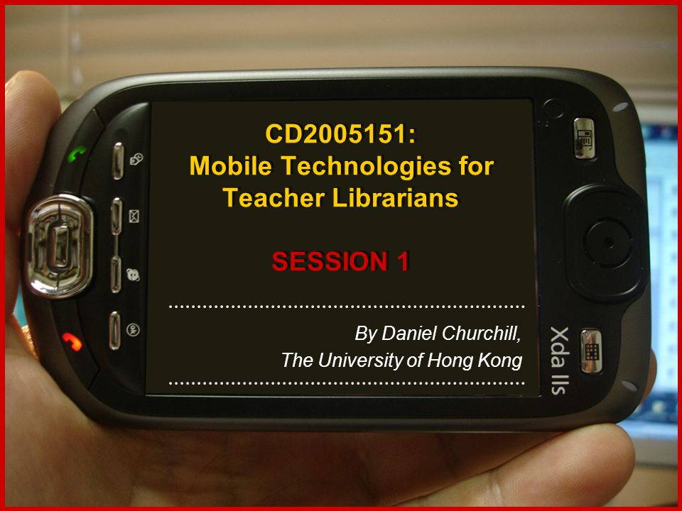 CD2005151: Mobile Technologies for Teacher Librarians SESSION 1 By Daniel Churchill, The University of Hong Kong