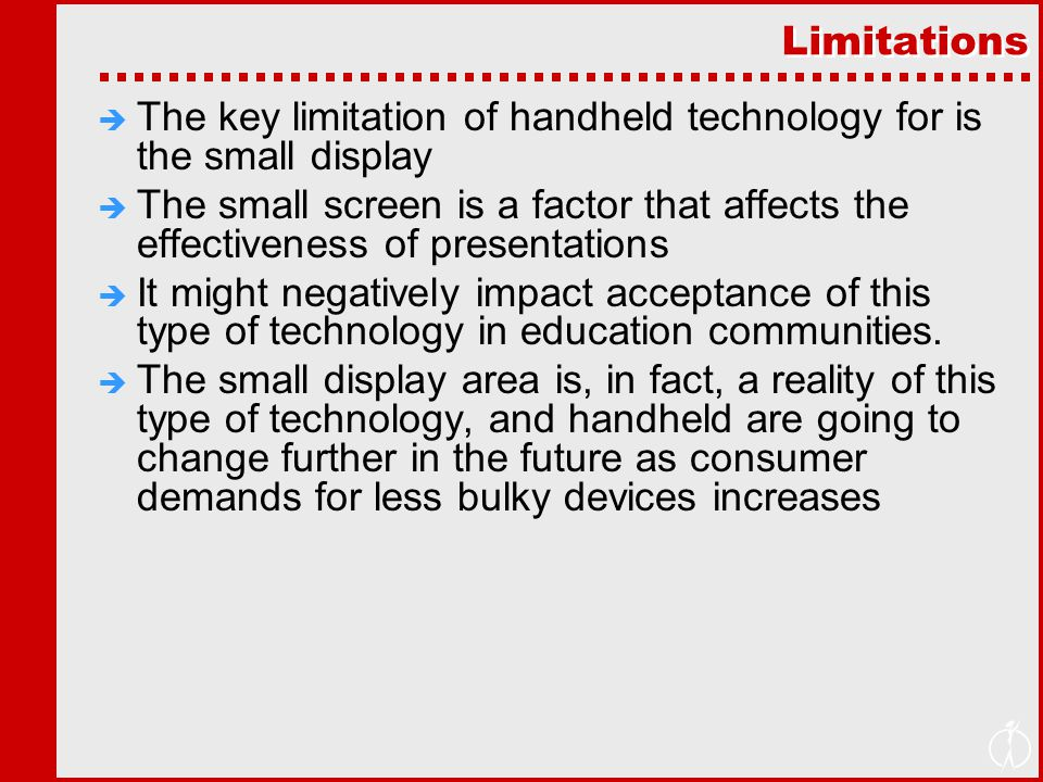 Limitations  The key limitation of handheld technology for is the small display  The small screen is a factor that affects the effectiveness of presentations  It might negatively impact acceptance of this type of technology in education communities.