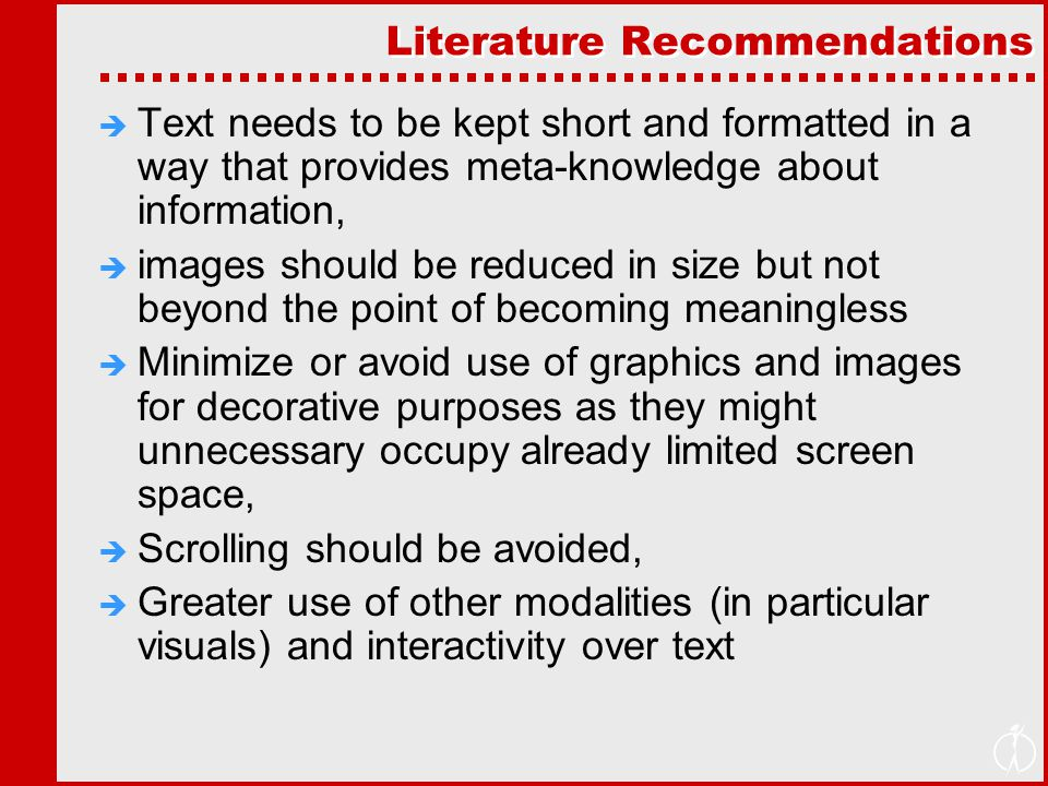 Literature Recommendations  Text needs to be kept short and formatted in a way that provides meta-knowledge about information,  images should be reduced in size but not beyond the point of becoming meaningless  Minimize or avoid use of graphics and images for decorative purposes as they might unnecessary occupy already limited screen space,  Scrolling should be avoided,  Greater use of other modalities (in particular visuals) and interactivity over text