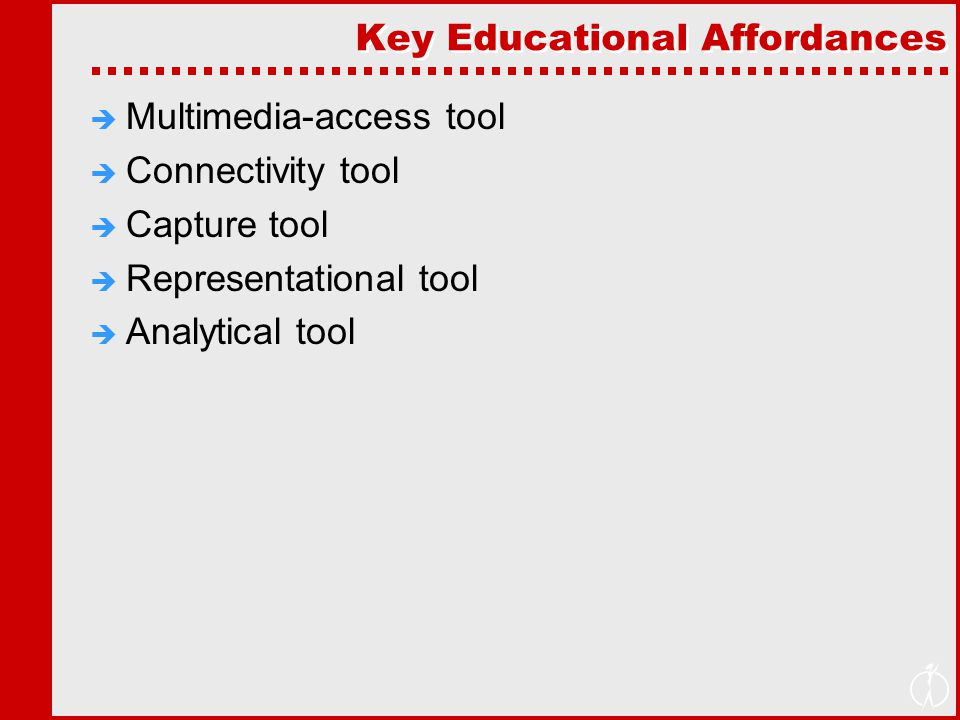 Key Educational Affordances  Multimedia-access tool  Connectivity tool  Capture tool  Representational tool  Analytical tool