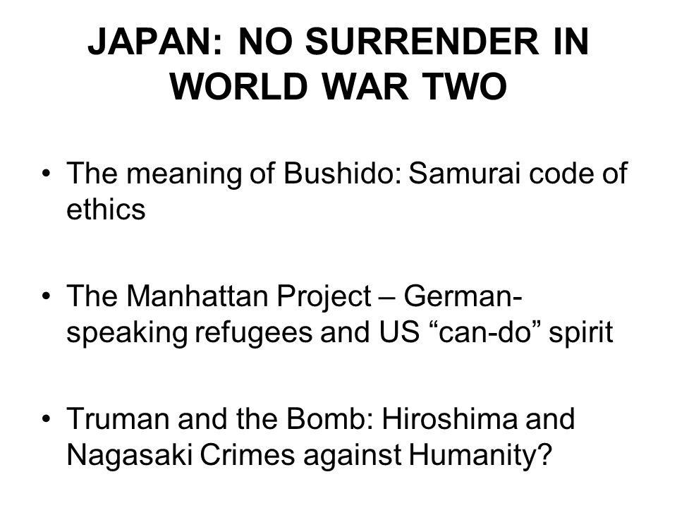 "JAPAN: NO SURRENDER IN WORLD WAR TWO The meaning of Bushido: Samurai code of ethics The Manhattan Project – German- speaking refugees and US ""can-do"""