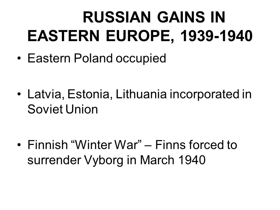"RUSSIAN GAINS IN EASTERN EUROPE, 1939-1940 Eastern Poland occupied Latvia, Estonia, Lithuania incorporated in Soviet Union Finnish ""Winter War"" – Finn"