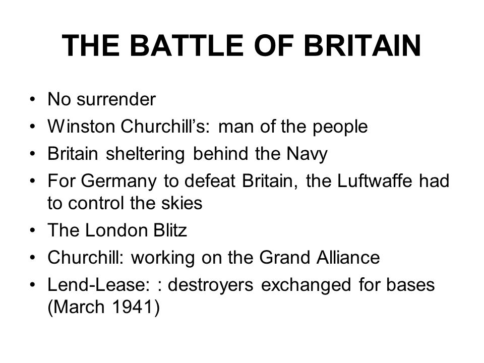 THE BATTLE OF BRITAIN No surrender Winston Churchill's: man of the people Britain sheltering behind the Navy For Germany to defeat Britain, the Luftwaffe had to control the skies The London Blitz Churchill: working on the Grand Alliance Lend-Lease: : destroyers exchanged for bases (March 1941)