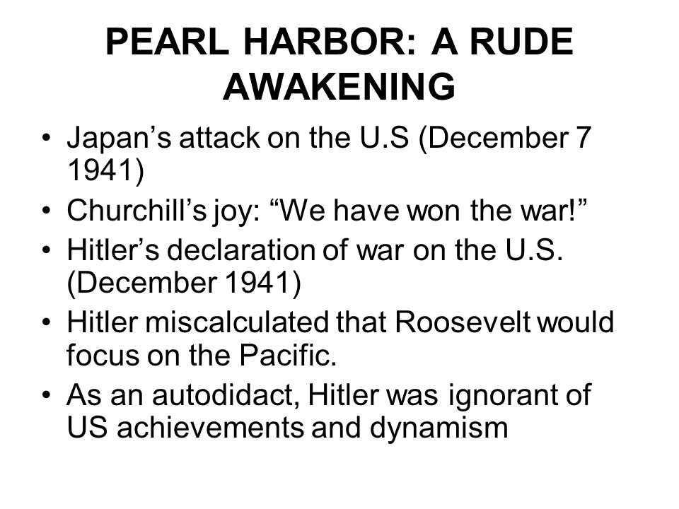 "PEARL HARBOR: A RUDE AWAKENING Japan's attack on the U.S (December 7 1941) Churchill's joy: ""We have won the war!"" Hitler's declaration of war on the"