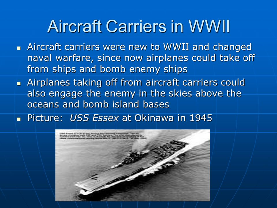 Aircraft Carriers in WWII Aircraft carriers were new to WWII and changed naval warfare, since now airplanes could take off from ships and bomb enemy s