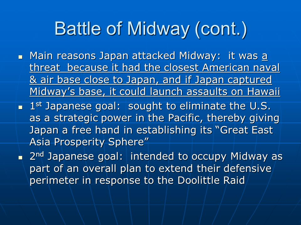 Battle of Midway (cont.) Main reasons Japan attacked Midway: it was a threat because it had the closest American naval & air base close to Japan, and