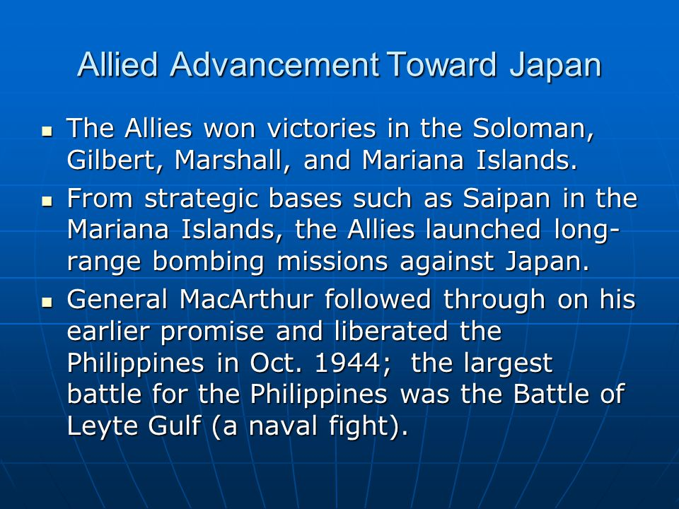 Allied Advancement Toward Japan The Allies won victories in the Soloman, Gilbert, Marshall, and Mariana Islands. The Allies won victories in the Solom