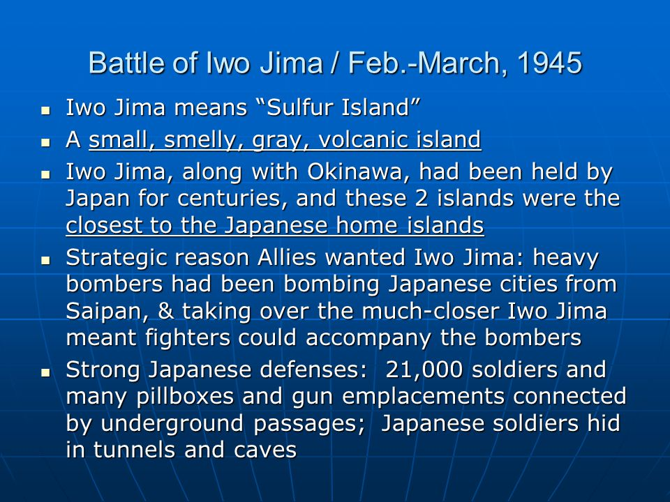 Battle of Iwo Jima / Feb.-March, 1945 Iwo Jima means Sulfur Island Iwo Jima means Sulfur Island A small, smelly, gray, volcanic island A small, smelly, gray, volcanic island Iwo Jima, along with Okinawa, had been held by Japan for centuries, and these 2 islands were the closest to the Japanese home islands Iwo Jima, along with Okinawa, had been held by Japan for centuries, and these 2 islands were the closest to the Japanese home islands Strategic reason Allies wanted Iwo Jima: heavy bombers had been bombing Japanese cities from Saipan, & taking over the much-closer Iwo Jima meant fighters could accompany the bombers Strategic reason Allies wanted Iwo Jima: heavy bombers had been bombing Japanese cities from Saipan, & taking over the much-closer Iwo Jima meant fighters could accompany the bombers Strong Japanese defenses: 21,000 soldiers and many pillboxes and gun emplacements connected by underground passages; Japanese soldiers hid in tunnels and caves Strong Japanese defenses: 21,000 soldiers and many pillboxes and gun emplacements connected by underground passages; Japanese soldiers hid in tunnels and caves