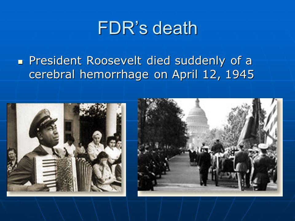 FDR's death President Roosevelt died suddenly of a cerebral hemorrhage on April 12, 1945 President Roosevelt died suddenly of a cerebral hemorrhage on April 12, 1945