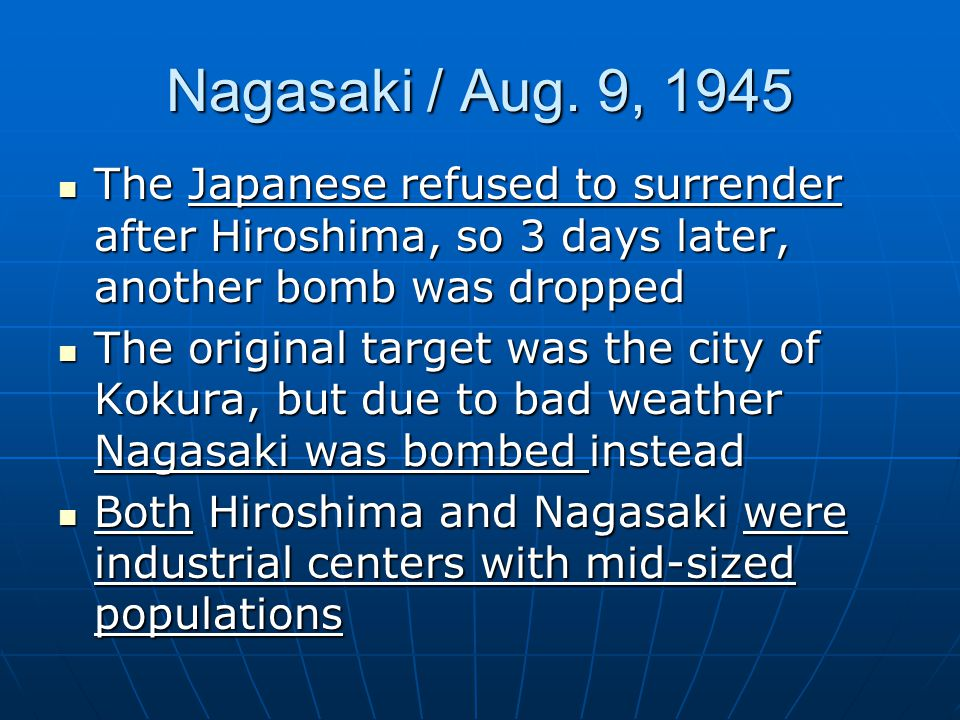 Nagasaki / Aug. 9, 1945 The Japanese refused to surrender after Hiroshima, so 3 days later, another bomb was dropped The Japanese refused to surrender