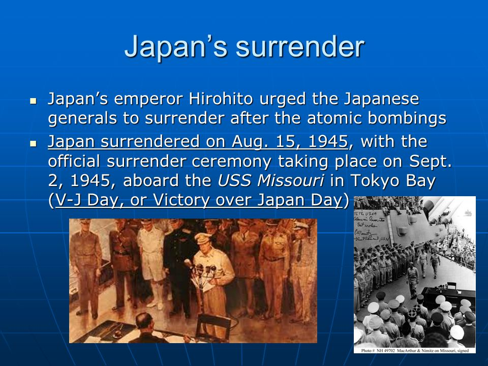 Japan's surrender Japan's emperor Hirohito urged the Japanese generals to surrender after the atomic bombings Japan's emperor Hirohito urged the Japan