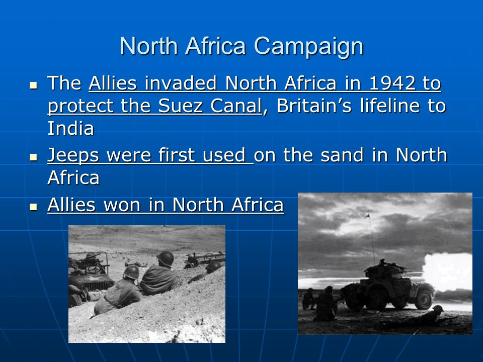 North Africa Campaign The Allies invaded North Africa in 1942 to protect the Suez Canal, Britain's lifeline to India The Allies invaded North Africa i