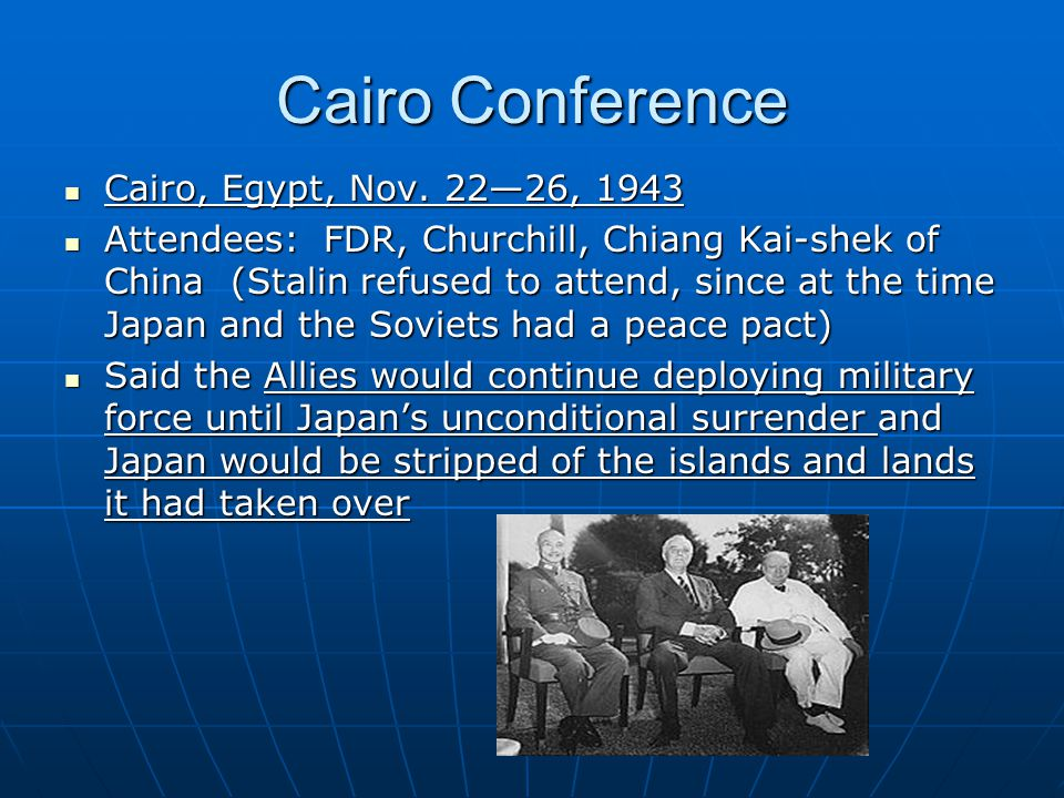 Cairo Conference Cairo, Egypt, Nov. 22—26, 1943 Cairo, Egypt, Nov. 22—26, 1943 Attendees: FDR, Churchill, Chiang Kai-shek of China (Stalin refused to
